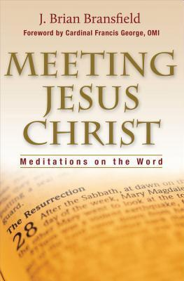Meeting Jesus Christ: Meditations on the Word  by  J. Brian Bransfield