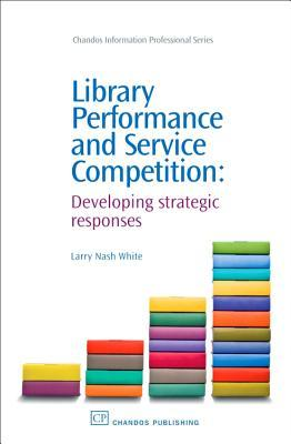 Library Performance and Service Competition: Developing strategic responses Larry Nash White