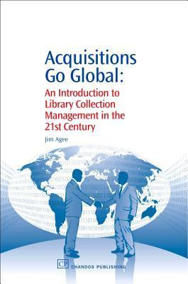 Acquisitions Go Global: An Introduction to Library Collection Management in the 21st Century  by  Jim Agee