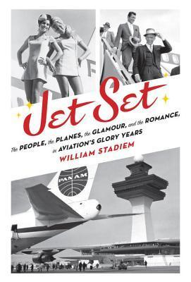 Jet Set: The People, the Planes, the Glamour, and the Romance in Aviations Glory Years William Stadiem