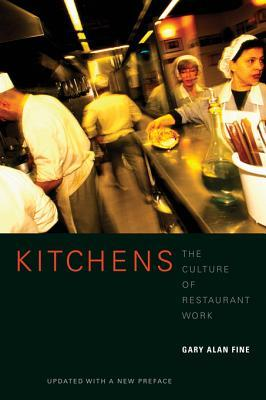 Kitchens: The Culture of Restaurant Work, Updated with a New Preface Gary Alan Fine