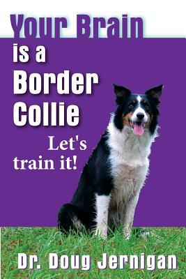 Your Brain Is a Border Collie: Building the Life You Want, Doggie Style!  by  Doug Jernigan