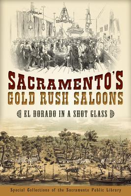 Sacramentos Gold Rush Saloons: El Dorado in a Shot Glass  by  Special Collections of the Sacramento Public Library