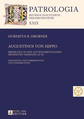 Augustinus Von Hippo: Predigten Zu Den Alttestamentlichen Propheten (Sermones 42-50). Einleitung, Text, Uebersetzung Und Anmerkungen Hubertus R. Drobner