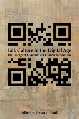 Folk Culture in the Digital Age: The Emergent Dynamics of Human Interaction Trevor J. Blank