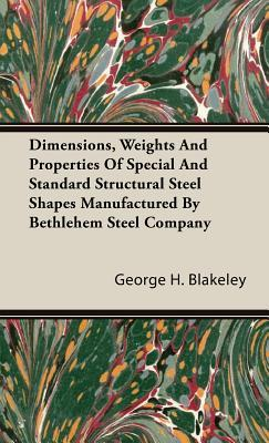 Dimensions, Weights and Properties of Special and Standard Structural Steel Shapes Manufactured Bethlehem Steel Company by George H. Blakeley