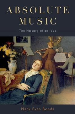Absolute Music: The History of an Idea  by  Mark Evan Bonds