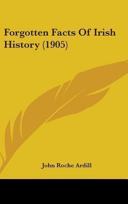 Forgotten Facts of Irish History (1905)  by  John Roche Ardill