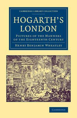 Hogarths London: Pictures of the Manners of the Eighteenth Century Henry Benjamin Wheatley