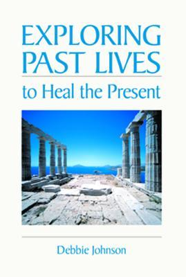 Exploring Past Lives To Heal The Present  by  Debbie Johnson