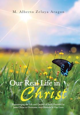 Our Real Life in Christ: Experiencing the Life and Quality of Faith Provided Jesus Christ to Overcome Any Obstacle in Our Lives by M Alberto Zelaya Aragon