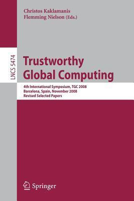 Trustworthy Global Computing: 4th International Symposium, Tgc 2008, Barcelona, Spain, November 3-4, 2008, Revised Selected Papers  by  Christos Kaklamanis