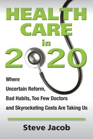 Health Care in 2020: Where Uncertain Reform, Bad Habits, Two Few Doctors and Skyrocketing Costs Are Taking Us Steve Jacob