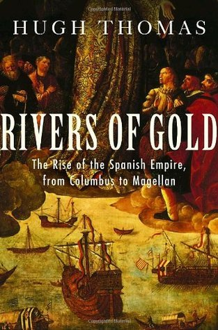 Rivers of Gold: The Rise of the Spanish Empire from Columbus to Magellan Hugh Thomas