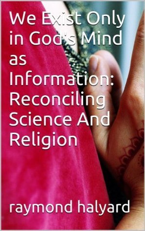We Exist Only in Gods Mind as Information: Reconciling Science And Religion  by  Raymond Halyard