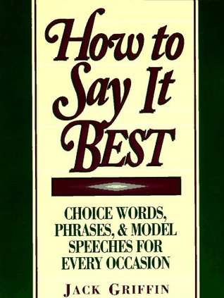 How to Say It Best: Choice Words, Phrases and Model Speeches for Every Occasion Jack Griffin