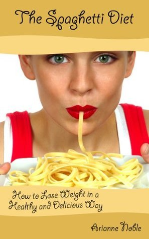 The Spaghetti Diet: How to Lose Weight in a Healthy and Delicious Way Arianne Noble