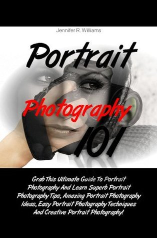 Portrait Photography 101: Grab This Ultimate Guide To Portrait Photography And Learn Superb Portrait Photography Tips, Amazing Portrait Photography Ideas, ... And Creative Portrait Photography!  by  Jennifer R. Williams