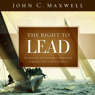 The Right to Lead: Learning Leadership Through Character and Courage  by  John C. Maxwell