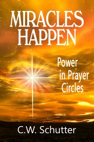 Miracles Happen - Power in Prayer Circles  by  C.W. Schutter