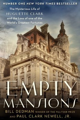 Empty Mansions: The Mysterious Life of Huguette Clark and the Loss of One of the Worlds Greatest Fortunes Bill Dedman