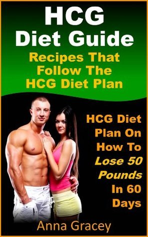 HCG Diet Guide Recipes That Follow The HCG Diet Plan HCG Diet Plan On How To Lose 50 Pounds In 60 Days  by  Anna Gracey