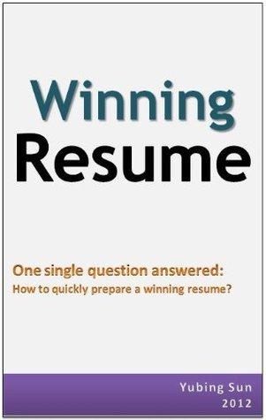 Winning Resume: how to quickly prepare a winning resume  by  Yubing Sun