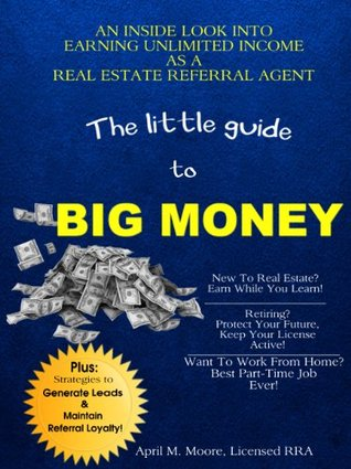 A Little Guide To Big Money: An Inside Look Into Earning Unlimited Income As A Real Estate Referral Agent  by  April M. Moore