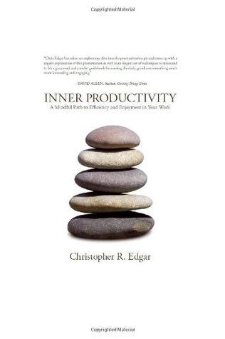 Inner Productivity: A Mindful Path to Efficiency and Enjoyment in Your Work  by  Christopher R. Edgar