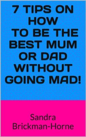 7 Tips on How To Be The Best Mum or Dad Without Going Mad!: Sandra Brickman-Horne  by  Sandra Brickman-Horne