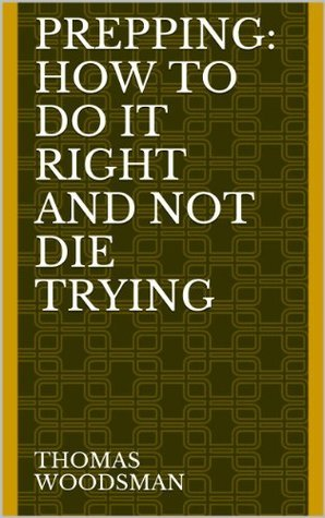 PREPPING: How To Do It Right And Not Die Trying. Article Of Survival In Todays Society Thomas Woodsman