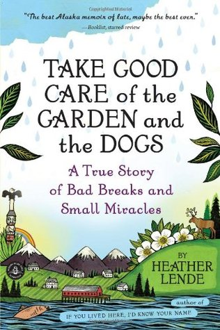 Take Good Care of the Garden and the Dogs: A True Story of Bad Breaks and Small Miracles  by  Heather Lende
