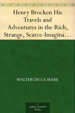 Henry Brocken His Travels and Adventures in the Rich, Strange, Scarce-Imaginable Regions of Romance  by  Walter de la Mare