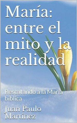María: entre el mito y la realidad: Rescatando a la María bíblica  by  Juan Paulo Martínez