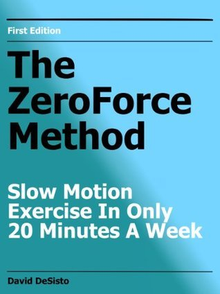 The ZeroForce Method Slow Motion Exercise In Only 20 Minutes A Week  by  David DeSisto