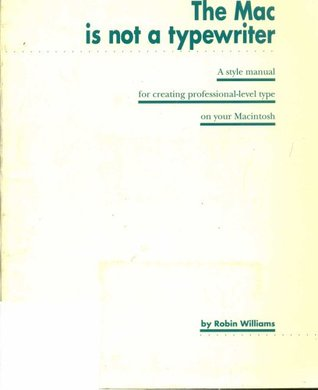 The Mac is Not a Typewriter: A Style Manual for Creating Professional-Level Type on Your Macintosh Robin P. Williams