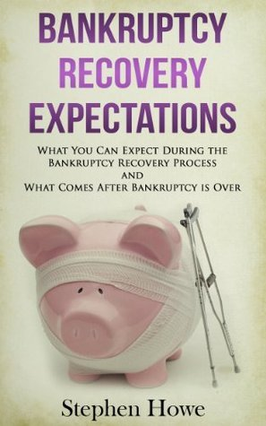 Bankruptcy Recovery Expectations: What You Can Expect During the Bankruptcy Recovery Process and What Comes After Bankruptcy is Over Stephen Howe