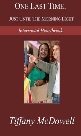 One Last Time: Just Until the Morning Light, Interracial Heartbreak  by  Tiffany McDowell