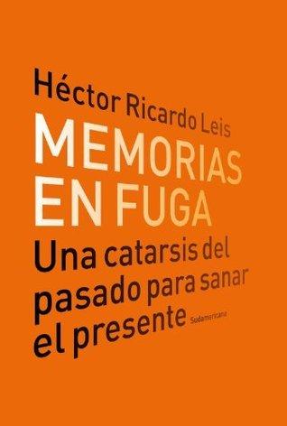 Memorias en fuga: Una catarsis del pasado para sanar el presente  by  Héctor Ricardo Leis