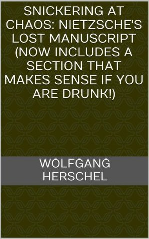 Snickering at Chaos: Nietzsches Lost Manuscript (Now Includes A Section That Makes Sense If You Are Drunk!) Wolfgang Herschel