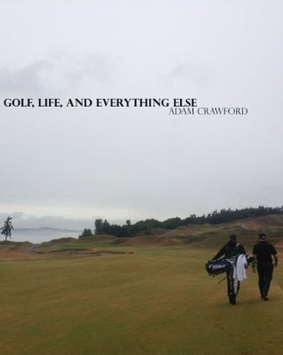 Golf, Life, and Everything Else Adam   Crawford
