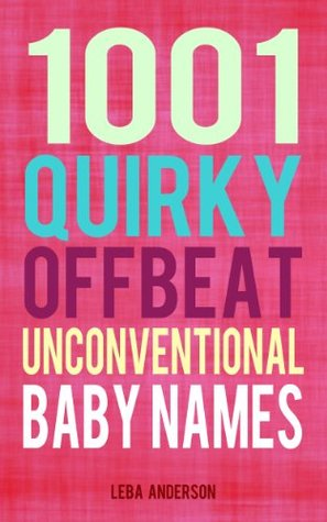 1001 Quirky, Offbeat, Unconventional Baby Names  by  Leba Anderson