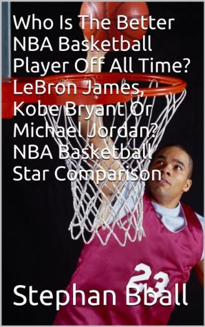 Who Is The Better NBA Basketball Player Off All Time? LeBron James, Kobe Bryant Or Michael Jordan? NBA Basketball Star Comparison Stephan Bball