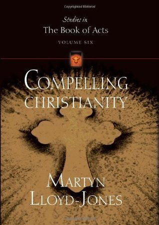 Compelling Christianity (Studies in the Book of Acts) D. Martyn Lloyd-Jones