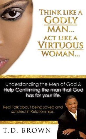 Think like a GODLY man... Act like a Virtuous Woman...  by  T.D. Brown