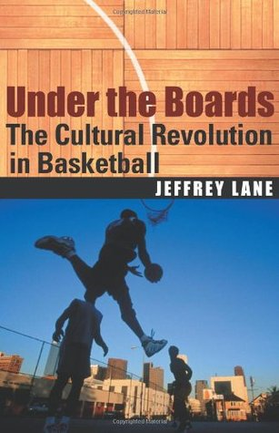 Under the Boards: The Cultural Revolution in Basketball  by  Jeffrey Lane