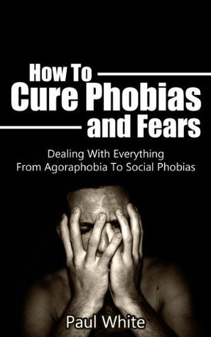 How To Cure Phobias and Fears: Dealing With Everything From Agoraphobia To Social Phobias (  by  Paul White