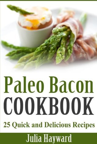 Paleo Bacon Cookbook: 25 Quick and Delicious Recipes  by  Julia Hayward