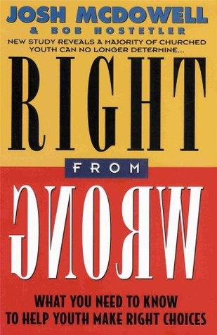 Right From Wrong - What You Need to Know to Help Youth Make Right Choices  by  Josh McDowell