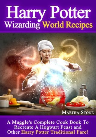 Harry Potter Wizarding World Recipes: A Muggles Complete Cook Book To Recreate A Hogwart Feast and Other Harry Potter Traditional Fare!  by  Martha Stone